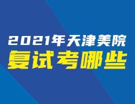 2021年天津美院复试考哪些